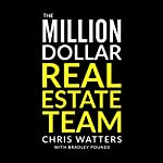 The Million Dollar Real Estate Team: How I Went from Zero to Earning $1 Million after Expenses in Three Years | Bradley Pounds,Chris Watters