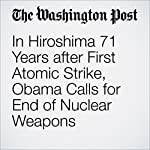 In Hiroshima 71 Years after First Atomic Strike, Obama Calls for End of Nuclear Weapons   David Nakamura