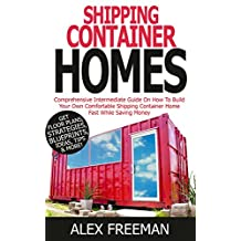 Shipping Container Homes: Comprehensive Intermediate Guide on How to Build Your Own Comfortable Shipping Container Home Fast While Saving Money. Get Floor ... Mortgage Free,Interior Design,Off the Grid)