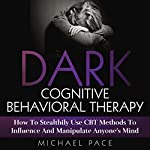 Dark Cognitive Behavioral Therapy: How to Stealthily Use CBT Methods to Influence and Manipulate Anyone's Mind | Michael Pace