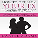 How to Get Your Ex Back: Get the Guy Fast and Become an Irresistible Woman!: Relationship Advice for Women That Really Works! Audiobook by Daniel Adams Narrated by Jordan Thomas