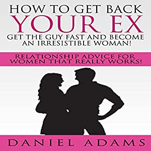 How to Get Your Ex Back: Get the Guy Fast and Become an Irresistible Woman! Audiobook