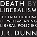Death by Liberalism: The Fatal Outcome of Well-Meaning Liberal Policies | J. R. Dunn