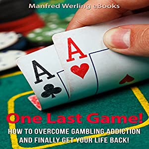 One Last Game!: How to Stop Gambling and Finally Get Your Life Back Audiobook