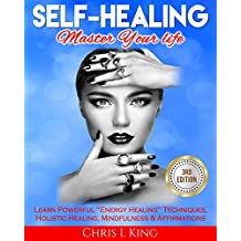 Self-Healing: Master Your life: Learn Powerful Energy Healing Techniques, Holistic Healing, Mindfulness & Affirmations (Self Help, Energy Work, Positive Thinking)