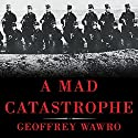 A Mad Catastrophe: The Outbreak of World War I and the Collapse of the Habsburg Empire Audiobook by Geoffrey Wawro Narrated by Geoffrey Wawro