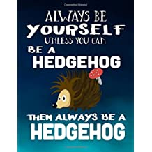 Always Be Yourself Unless You Can Be A Hedgehog Then Always Be A Hedgehog: Composition Notebook Journal