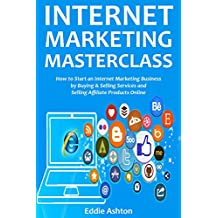 INTERNET MARKETING MASTERCLASS: How to Start an Internet Marketing Business by Buying & Selling Services and Selling Affiliate Products Online