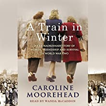 A Train in Winter: An Extraordinary Story of Women, Friendship and Survival in World War Two Audiobook by Caroline Moorehead Narrated by Wanda McCaddon