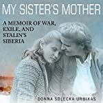 My Sister's Mother: A Memoir of War, Exile, and Stalin's Siberia | Donna Solecka Urbikas