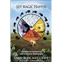 Let Magic Happen: Adventures in Healing with a Holistic Radiologist