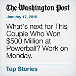 What's next for This Couple Who Won $500 Million at Powerball? Work on Monday. | Niraj Chokshi