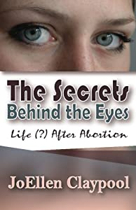 The Secrets Behind the Eyes: Life (?) After Abortion by JoEllen Claypool (2013-09-22)