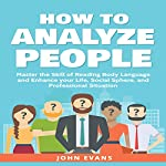How to Analyze People: Master the Skill of Reading Body Language and Enhance Your Life, Social Sphere, and Professional Situation | John Evans