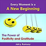 Every Moment Is a New Beginning: The Power of Positivity and Gratitude: Secrets to Happiness, Book 1 | Jaicy Ramsay