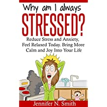 Positive Thinking: Why Am I Always Stressed? Reduce Stress and  Anxiety, Feel Relaxed Today. Bring More Calm  and Joy Into Your Life. (Self Improvement Book 2)