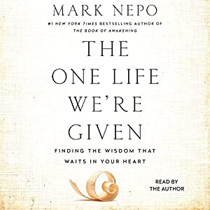 The One Life We're Given: Finding the Wisdom That Waits in Your Heart Audiobook by Mark Nepo Narrated by Mark Nepo
