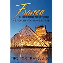 France: France Travel Guide: The 30 Best Tips For Your Trip To France - The Places You Have To See (Paris, Lyon, Nice, Bordeaux, Marseilles) (Volume 1)