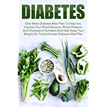 Diabetes: One Week Diabetes Meal Plan To Help You Improve Your Blood Glucose, Blood Pressure, And Cholesterol Numbers And Help Keep Your Weight On Track-Ultimate ... Reverse Diabetes, Diabetes Meal Plan)