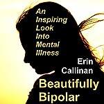 Beautifully Bipolar: An Inspiring Look into Mental Illness | Erin Callinan