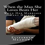 When the Man She Loves Beats Her: When Her Marriage Went Haywire | Elizabeth Meadows