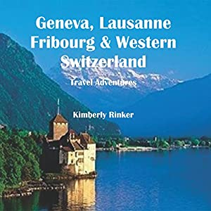 Geneva, Lausanne, Fribourg & Western Switzerland Travel Adventures Audiobook