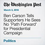 Ben Carson Tells Supporters He Sees No 'Path Forward' for Presidential Campaign | Robert Costa,Ben Terris