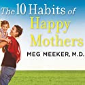 The 10 Habits of Happy Mothers: Reclaiming Our Passion, Purpose, and Sanity Audiobook by Meg Meeker Narrated by Karen White
