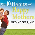 The 10 Habits of Happy Mothers: Reclaiming Our Passion, Purpose, and Sanity | Meg Meeker M.D.