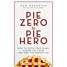 Pie Zero to Pie Hero: How to Ditch Your Fears, Master the Crust and Bake the Perfect Pie