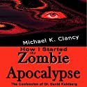 How I Started the Zombie Apocalypse: The Confession of Dr. David Kohlberg: Z-Factor, Book 1 Audiobook by Michael K. Clancy Narrated by D.G. Chichester