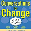 Conversations for Change: 12 Ways to Say It Right When It Matters Most Audiobook by Shawn Kent Hayashi Narrated by Eric Stuart