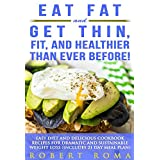 Eat Fat and Get Thin, Fit, and Healthier Than Ever Before!: Easy Diet and Delicious Cookbook: Recipes for Dramatic and Sustainable Weight Loss (Includes 21 Day Meal Plan)