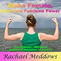 Alpha Female: Celebrate Your Feminine Power with Hypnosis, Meditation and Subliminal Relaxation Techniques Audiobook by Rachael Meddows Narrated by Rachael Meddows