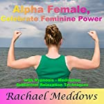 Alpha Female: Celebrate Your Feminine Power with Hypnosis, Meditation and Subliminal Relaxation Techniques | Rachael Meddows