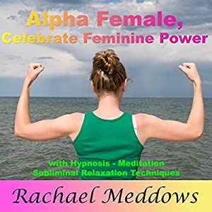 Alpha Female: Celebrate Your Feminine Power with Hypnosis, Meditation and Subliminal Relaxation Techniques Audiobook