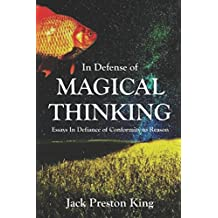 In Defense of Magical Thinking: Essays In Defiance of Conformity to Reason