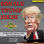 Donald Trump Jokes: The Best 100+ Hilarious Jokes About Donald Trump | Emma Kidder,2mm Publishing,Josh N. Hugh