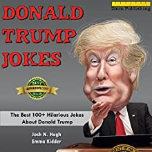 Donald Trump Jokes: The Best 100+ Hilarious Jokes About Donald Trump Audiobook by Emma Kidder, 2mm Publishing, Josh N. Hugh Narrated by John Febbo