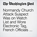 Normandy Church Attack Suspect Was on Watch List and Wore Electronic Tag, French Officials Say | James McAuley,Brian Murphy