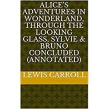 Alice's Adventures in Wonderland, Through the Looking Glass, Sylvie & Bruno Concluded (Annotated) (English Edition)