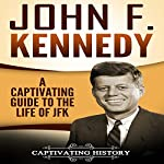 John F. Kennedy: A Captivating Guide to the Life of JFK | Captivating History