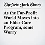 As the For-Profit World Moves into an Elder Care Program, some Worry | Sarah Varney