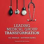 Leading Medical Group Transformation   Vic Arnold,Matthew Bates