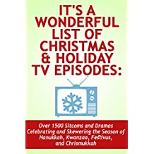 It's a Wonderful List of Christmas & Holiday TV Episodes: Over 1500 Sitcoms and Dramas Celebrating and Skewering the Season of Hanukkah, Kwanzaa, Festivus, and Chrismukkah: An Article by Noel King