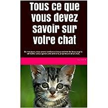 Tous ce que vous devez savoir sur votre chat: De nos jours, nous avons tendance à sous-estimer de beaucoup la véritable valeur qu'est celle d'être le propriétaire d'un chat. (French Edition)