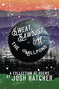 Sweat, Sawdust and the Millpond: A Collection of Poems by Josh Hatcher