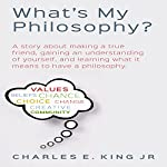 What's My Philosophy?: A Story About Making a True Friend, Gaining an Understanding of Yourself, and Learning What It Means to Have a Philosophy | Charles E. King Jr