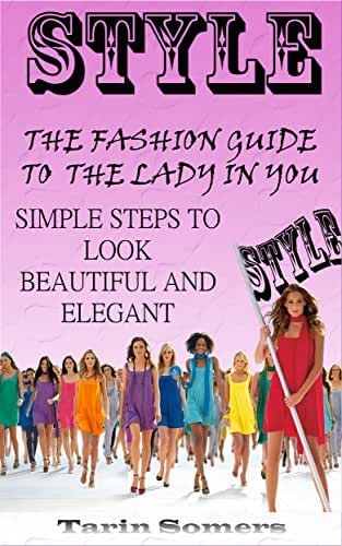 Style: The Fashion Guide to the Lady in You - Simple Steps to Look Beautiful and Elegant (Fashion Style Guide, More Beauty and Elegance in Your Life)