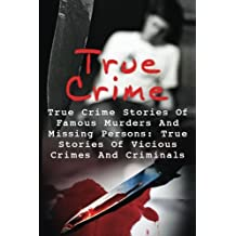 True Crime: True Crime Stories Of Famous Murders And Missing Persons: True Stories Of Vicious Crimes And Criminals